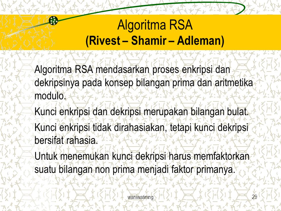 waniwatining29 Algoritma RSA (Rivest – Shamir – Adleman) Algoritma RSA mendasarkan proses enkripsi dan dekripsinya pada konsep bilangan prima dan arit