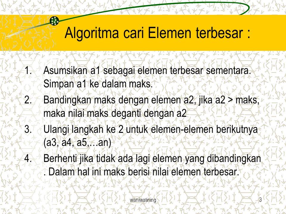 waniwatining3 Algoritma cari Elemen terbesar : 1.Asumsikan a1 sebagai elemen terbesar sementara. Simpan a1 ke dalam maks. 2.Bandingkan maks dengan ele