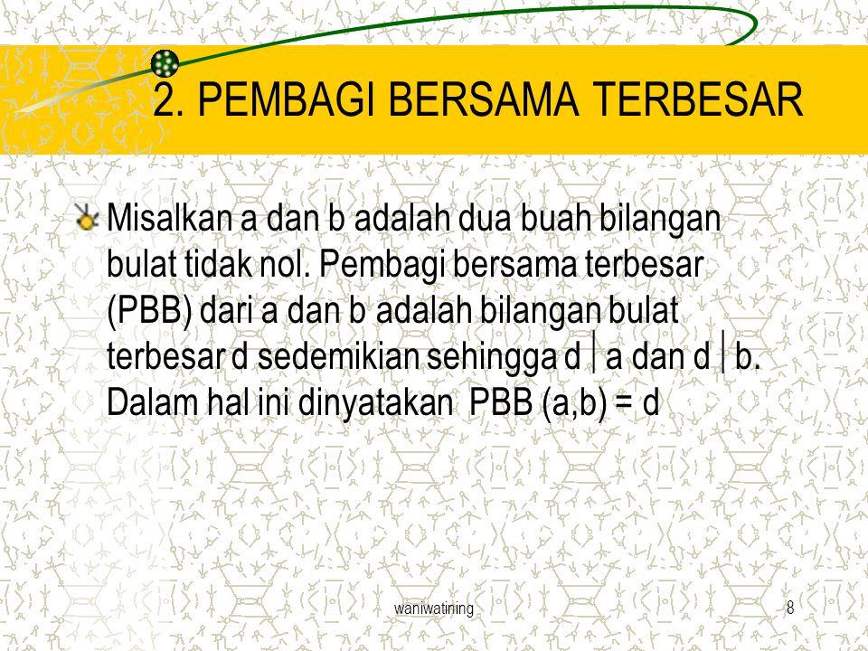 waniwatining8 2. PEMBAGI BERSAMA TERBESAR Misalkan a dan b adalah dua buah bilangan bulat tidak nol. Pembagi bersama terbesar (PBB) dari a dan b adala