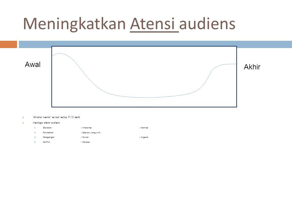 Meningkatkan Atensi audiens  'Istirahat mental' terjadi setiap 7-10 detik  Menjaga atensi audiens  Gerakan- Intensitas- Kontras  Perubahan- Sesuatu yang unik  Ketegangan- Humor- Urgensi  Konflik- Koneksi Awal Akhir