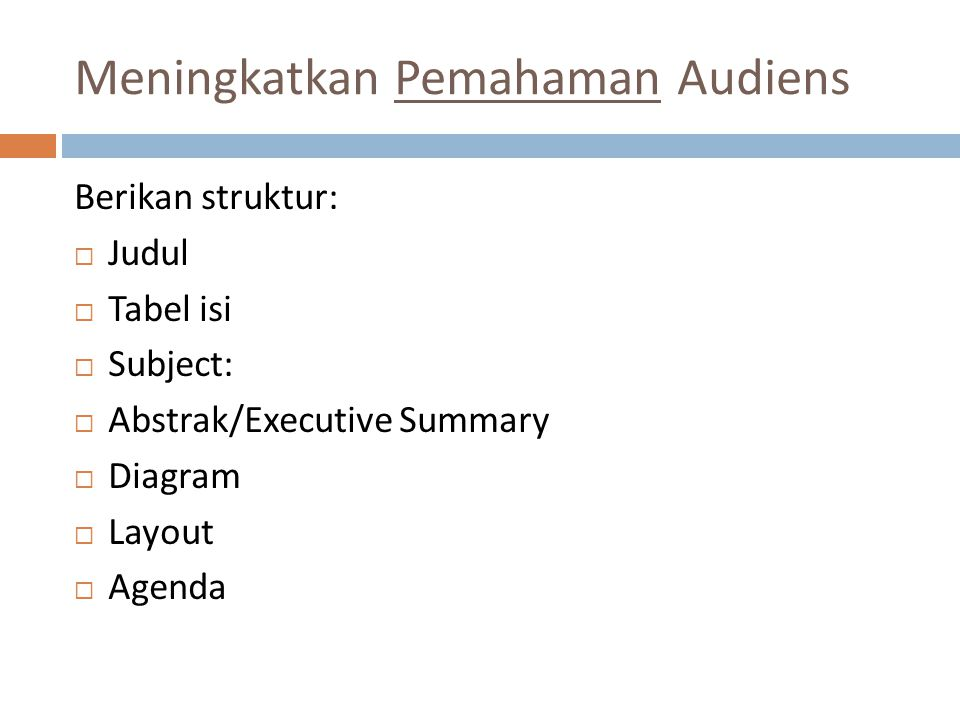 Meningkatkan Pemahaman Audiens Berikan struktur:  Judul  Tabel isi  Subject:  Abstrak/Executive Summary  Diagram  Layout  Agenda