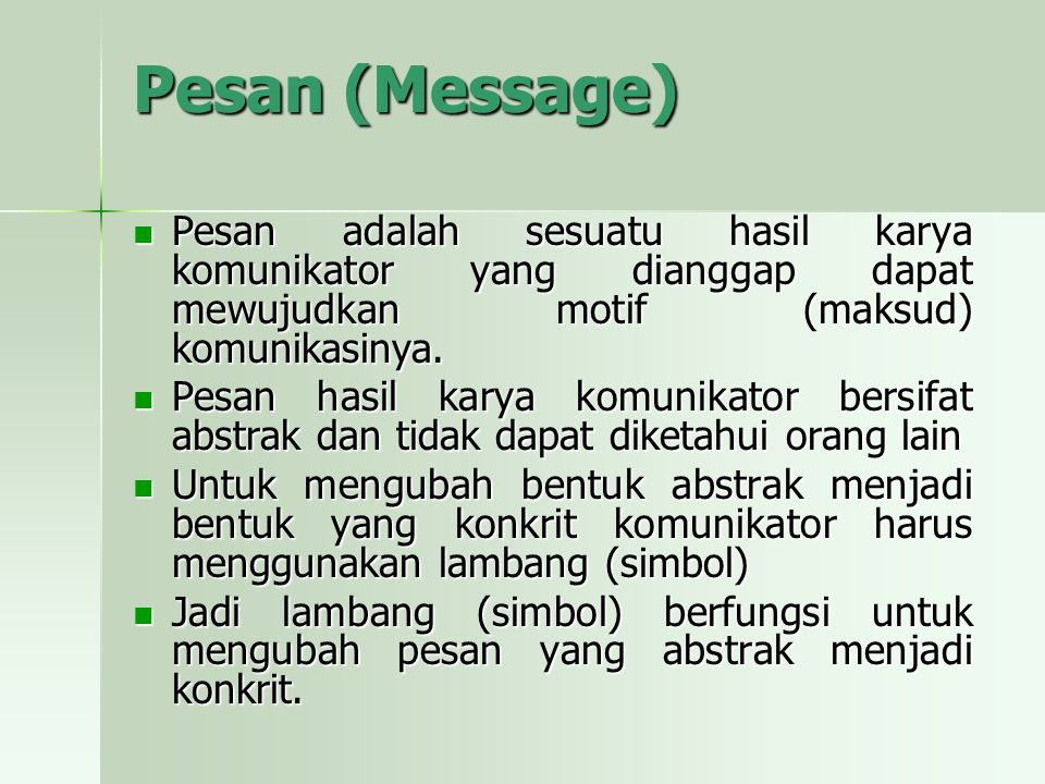 Pesan (Message) Pesan adalah sesuatu hasil karya komunikator yang dianggap dapat mewujudkan motif (maksud) komunikasinya. Pesan adalah sesuatu hasil k