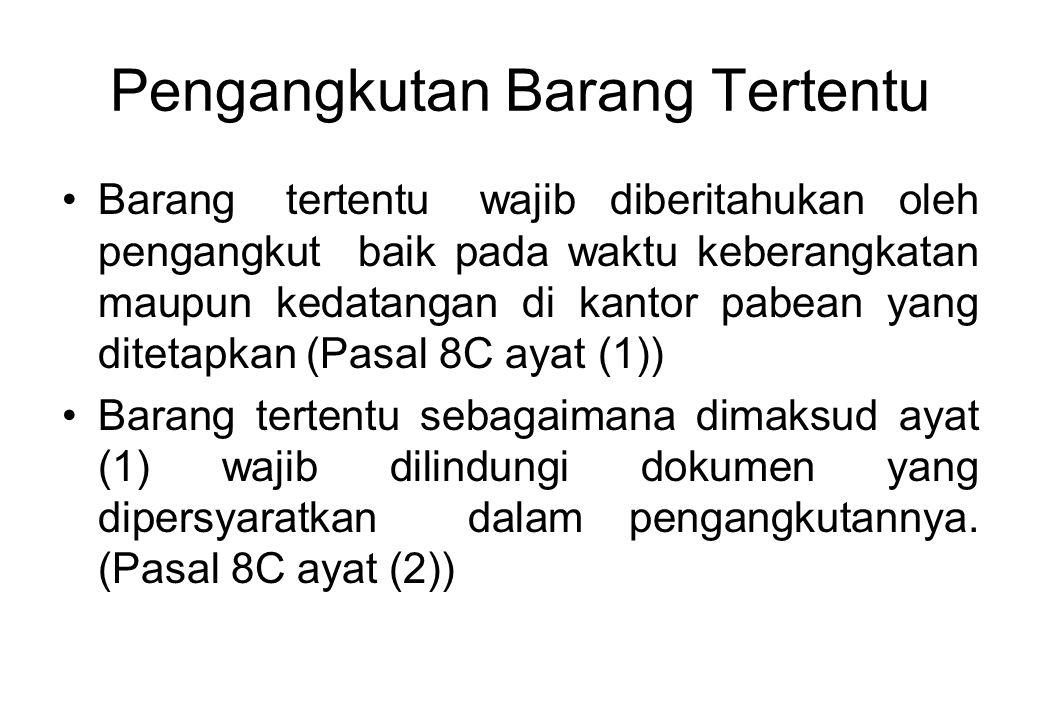 Pengangkutan Barang Tertentu Barang tertentu wajib diberitahukan oleh pengangkut baik pada waktu keberangkatan maupun kedatangan di kantor pabean yang ditetapkan (Pasal 8C ayat (1)) Barang tertentu sebagaimana dimaksud ayat (1) wajib dilindungi dokumen yang dipersyaratkan dalam pengangkutannya.