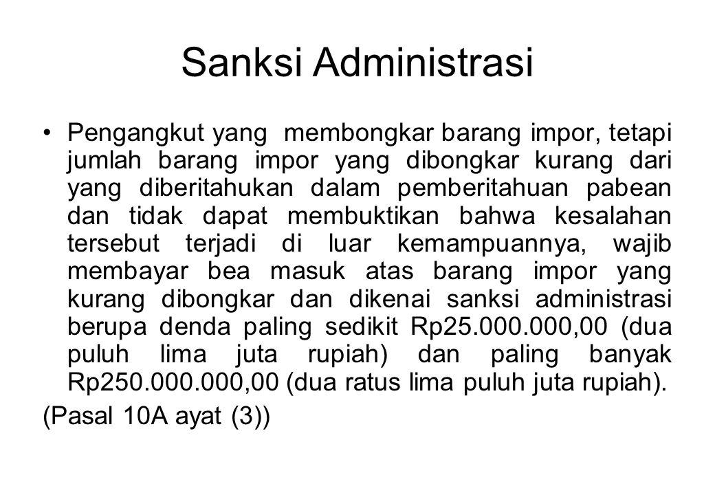 Sanksi Administrasi Pengangkut yang membongkar barang impor, tetapi jumlah barang impor yang dibongkar kurang dari yang diberitahukan dalam pemberitahuan pabean dan tidak dapat membuktikan bahwa kesalahan tersebut terjadi di luar kemampuannya, wajib membayar bea masuk atas barang impor yang kurang dibongkar dan dikenai sanksi administrasi berupa denda paling sedikit Rp25.000.000,00 (dua puluh lima juta rupiah) dan paling banyak Rp250.000.000,00 (dua ratus lima puluh juta rupiah).