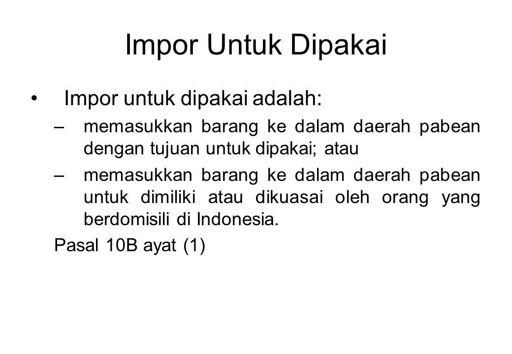 Impor Untuk Dipakai Impor untuk dipakai adalah: –memasukkan barang ke dalam daerah pabean dengan tujuan untuk dipakai; atau –memasukkan barang ke dalam daerah pabean untuk dimiliki atau dikuasai oleh orang yang berdomisili di Indonesia.