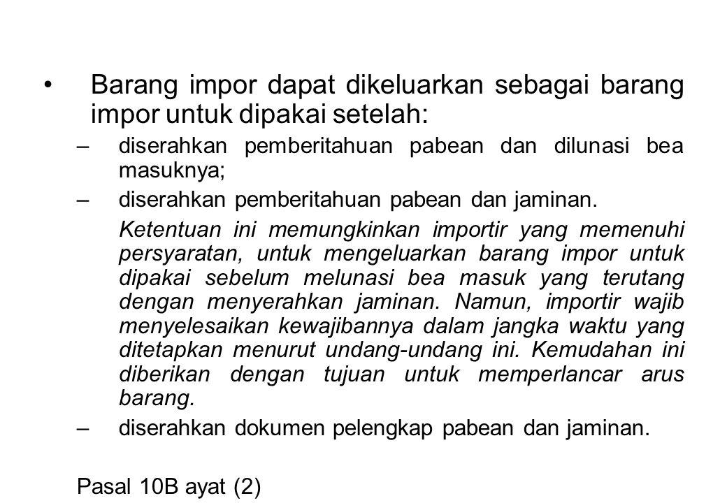 Barang impor dapat dikeluarkan sebagai barang impor untuk dipakai setelah: –diserahkan pemberitahuan pabean dan dilunasi bea masuknya; –diserahkan pemberitahuan pabean dan jaminan.