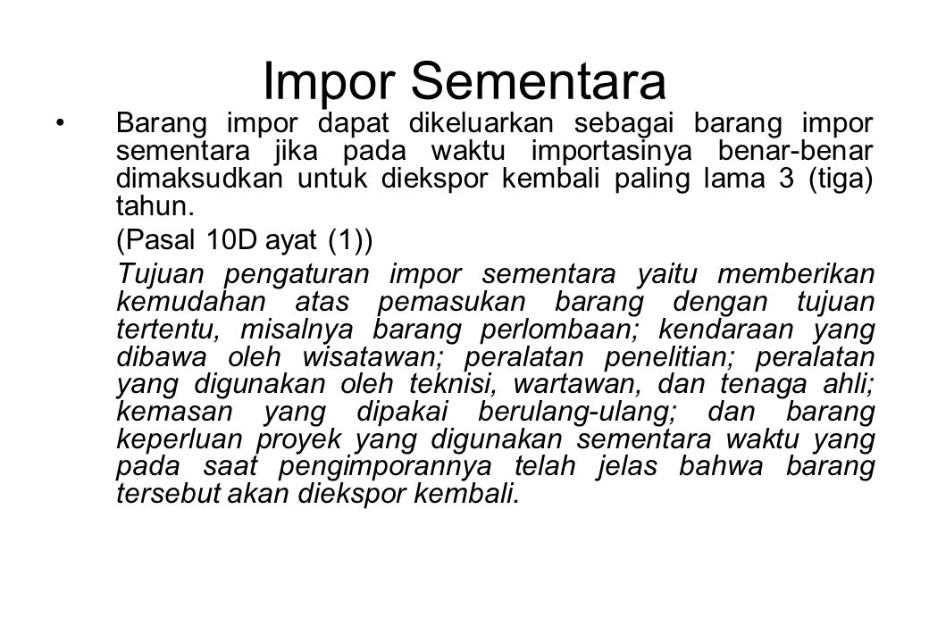 Impor Sementara Barang impor dapat dikeluarkan sebagai barang impor sementara jika pada waktu importasinya benar-benar dimaksudkan untuk diekspor kembali paling lama 3 (tiga) tahun.