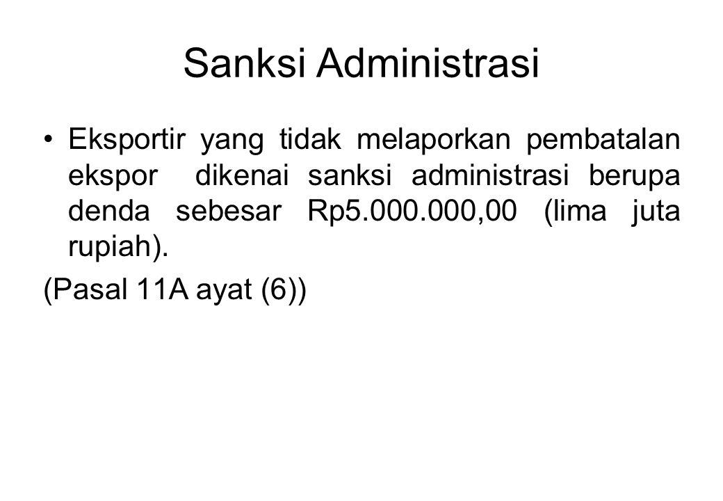 Sanksi Administrasi Eksportir yang tidak melaporkan pembatalan ekspor dikenai sanksi administrasi berupa denda sebesar Rp5.000.000,00 (lima juta rupiah).