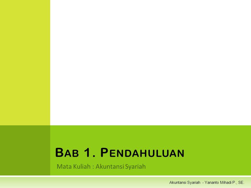 Akuntansi Syariah - Yananto Mihadi P., SE. Mata Kuliah : Akuntansi Syariah B AB 1. P ENDAHULUAN
