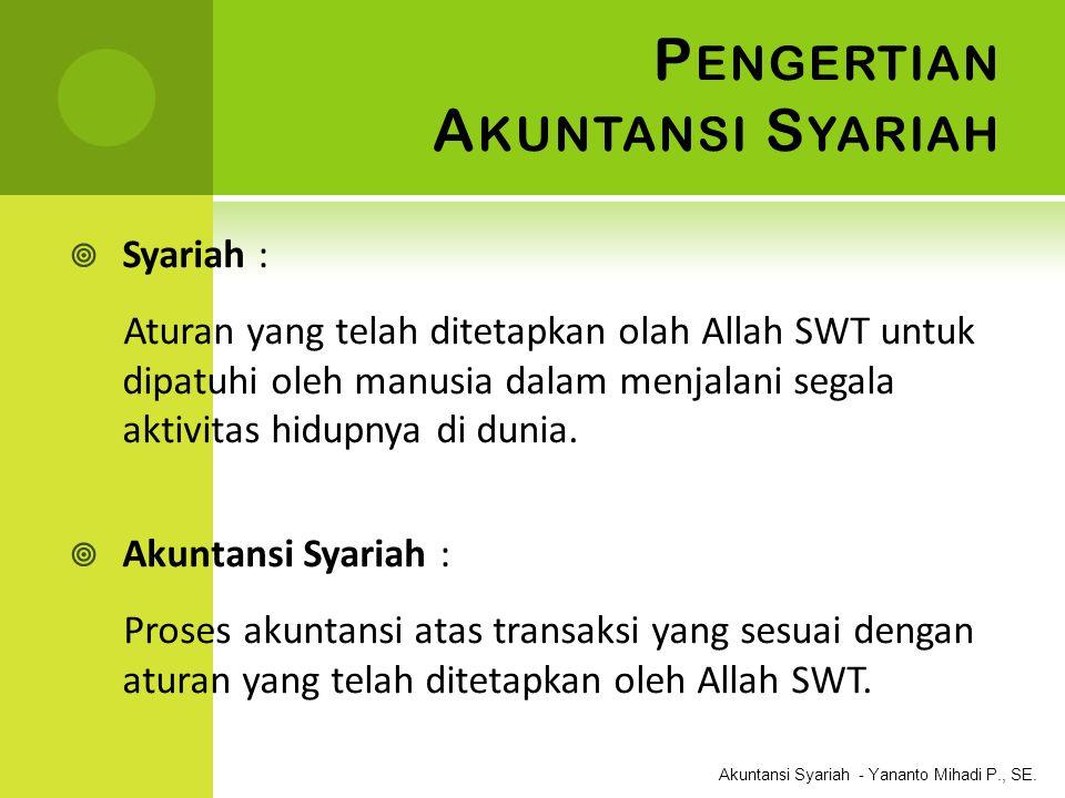 Akuntansi Syariah - Yananto Mihadi P., SE. P ENGERTIAN A KUNTANSI S YARIAH  Syariah : Aturan yang telah ditetapkan olah Allah SWT untuk dipatuhi oleh