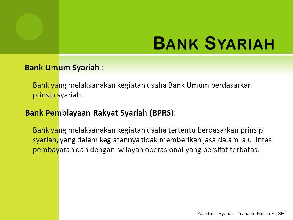Akuntansi Syariah - Yananto Mihadi P., SE. B ANK S YARIAH Bank Umum Syariah : Bank yang melaksanakan kegiatan usaha Bank Umum berdasarkan prinsip syar
