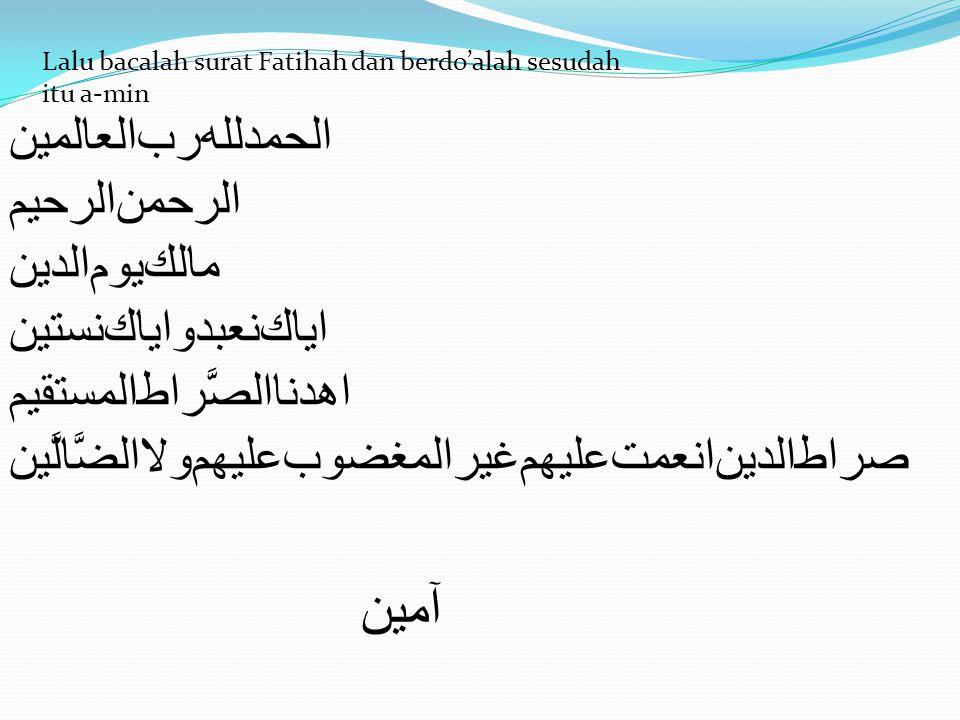 ﺍﻟﺣﻤﺪﻟﻟﻪﺮﺐﺍﻟﻌﺎﻟﻤﻴﻦ ﺍﻟﺮﺣﻤﻦﺍﻟﺮﺣﻳﻢ ﻤﺎﻟﻚﻳﻭﻢﺍﻟﺪﻴﻦ ﺍﻳﺎﻚﻨﻌﺒﺪﻭﺍﻳﺎﻚﻨﺴﺗﻳﻦ ﺍﻫﺪﻨﺎﺍﻟﺼﱠﺭﺍﻄﺍﻟﻤﺴﺗﻘﻴﻢ ﺼﺭﺍﻄﺍﻟﺪﻴﻦﺍﻨﻌﻤﺖﻋﻟﻴﻬﻢﻏﻴﺭﺍﻟﻣﻐﻀﻭﺐﻋﻟﻴﻬﻢﻭﻻﺍﻟﻀﱠﺎﻟﱠﻴﻥ ﺁﻣﻴﻥ Lalu bacalah surat Fatihah dan berdo'alah sesudah itu a-min