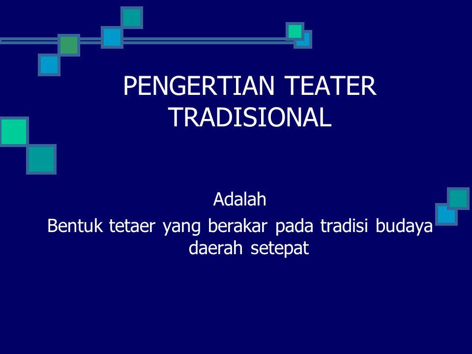 PENGERTIAN TEATER TRADISIONAL Adalah Bentuk tetaer yang berakar pada tradisi budaya daerah setepat
