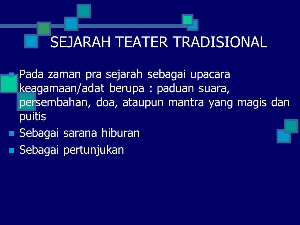 SEJARAH TEATER TRADISIONAL Pada zaman pra sejarah sebagai upacara keagamaan/adat berupa : paduan suara, persembahan, doa, ataupun mantra yang magis da