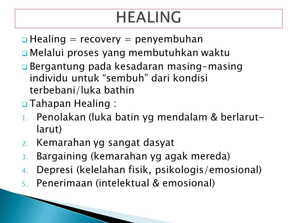 Healing = recovery = penyembuhan  Melalui proses yang membutuhkan waktu  Bergantung pada kesadaran masing-masing individu untuk sembuh dari kondisi terbebani/luka bathin  Tahapan Healing : 1.
