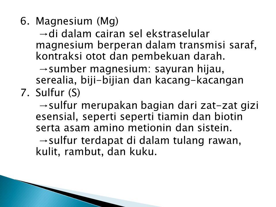 6.Magnesium (Mg) →di dalam cairan sel ekstraselular magnesium berperan dalam transmisi saraf, kontraksi otot dan pembekuan darah.
