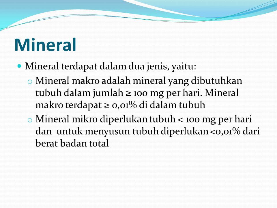 Mineral Mineral terdapat dalam dua jenis, yaitu: o Mineral makro adalah mineral yang dibutuhkan tubuh dalam jumlah ≥ 100 mg per hari. Mineral makro te