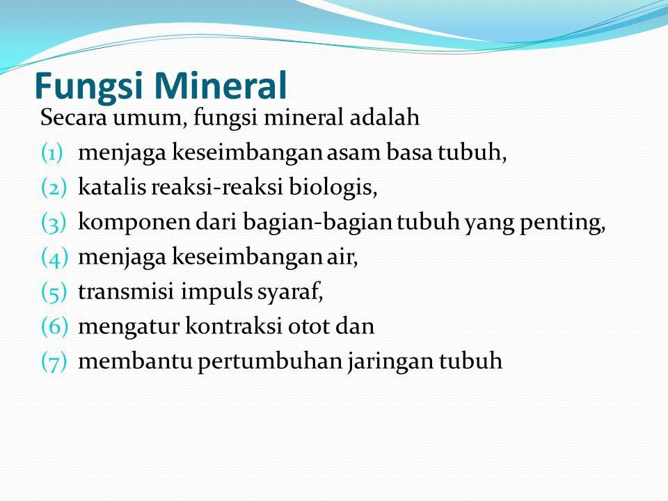 Fungsi Mineral Secara umum, fungsi mineral adalah (1) menjaga keseimbangan asam basa tubuh, (2) katalis reaksi-reaksi biologis, (3) komponen dari bagi