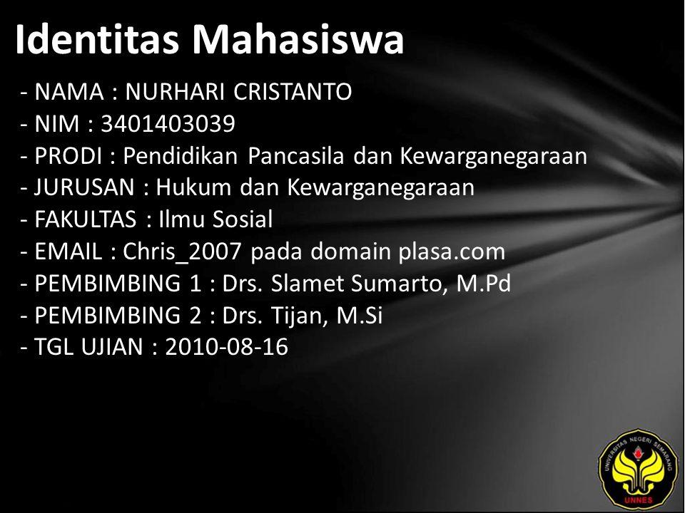 Identitas Mahasiswa - NAMA : NURHARI CRISTANTO - NIM : 3401403039 - PRODI : Pendidikan Pancasila dan Kewarganegaraan - JURUSAN : Hukum dan Kewarganegaraan - FAKULTAS : Ilmu Sosial - EMAIL : Chris_2007 pada domain plasa.com - PEMBIMBING 1 : Drs.
