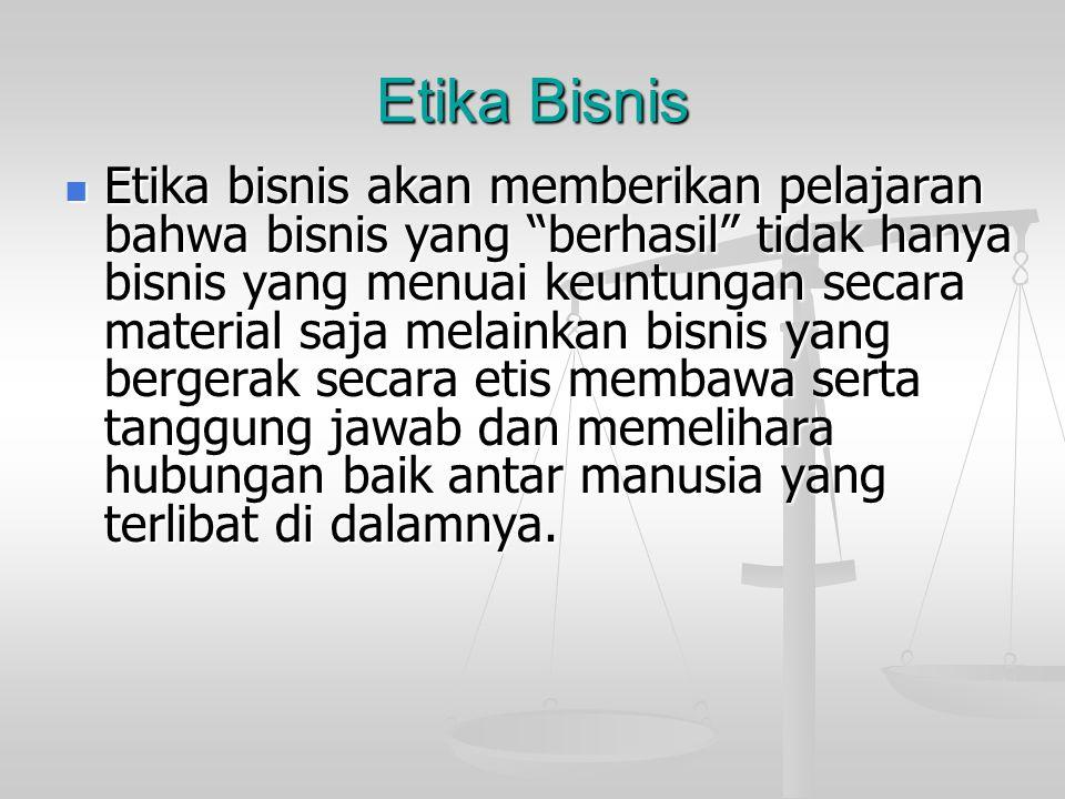 Etika Bisnis Etika bisnis akan memberikan pelajaran bahwa bisnis yang berhasil tidak hanya bisnis yang menuai keuntungan secara material saja melainkan bisnis yang bergerak secara etis membawa serta tanggung jawab dan memelihara hubungan baik antar manusia yang terlibat di dalamnya.