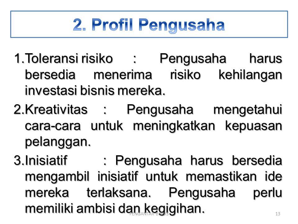 1.Toleransi risiko: Pengusaha harus bersedia menerima risiko kehilangan investasi bisnis mereka. 2.Kreativitas: Pengusaha mengetahui cara-cara untuk m