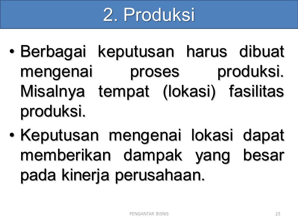 2. Produksi Berbagai keputusan harus dibuat mengenai proses produksi. Misalnya tempat (lokasi) fasilitas produksi.Berbagai keputusan harus dibuat meng