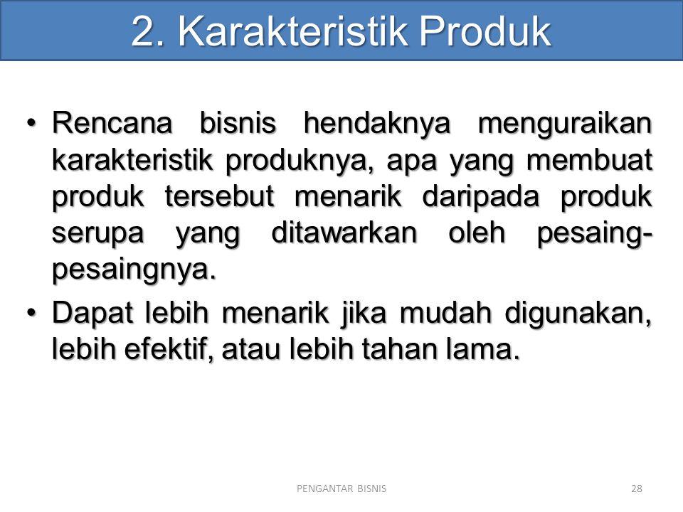 2. Karakteristik Produk Rencana bisnis hendaknya menguraikan karakteristik produknya, apa yang membuat produk tersebut menarik daripada produk serupa