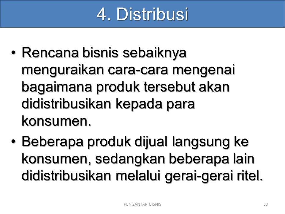 4. Distribusi Rencana bisnis sebaiknya menguraikan cara-cara mengenai bagaimana produk tersebut akan didistribusikan kepada para konsumen.Rencana bisn
