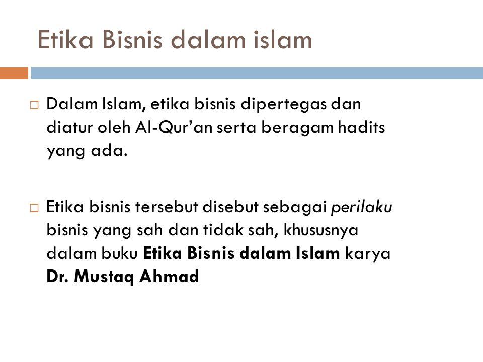 Etika Bisnis dalam islam  Dalam Islam, etika bisnis dipertegas dan diatur oleh Al-Qur'an serta beragam hadits yang ada.  Etika bisnis tersebut diseb