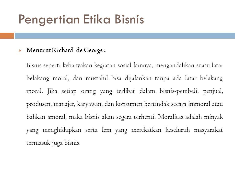 Pengertian Etika Bisnis  Menurut Richard de George : Bisnis seperti kebanyakan kegiatan sosial lainnya, mengandalikan suatu latar belakang moral, dan
