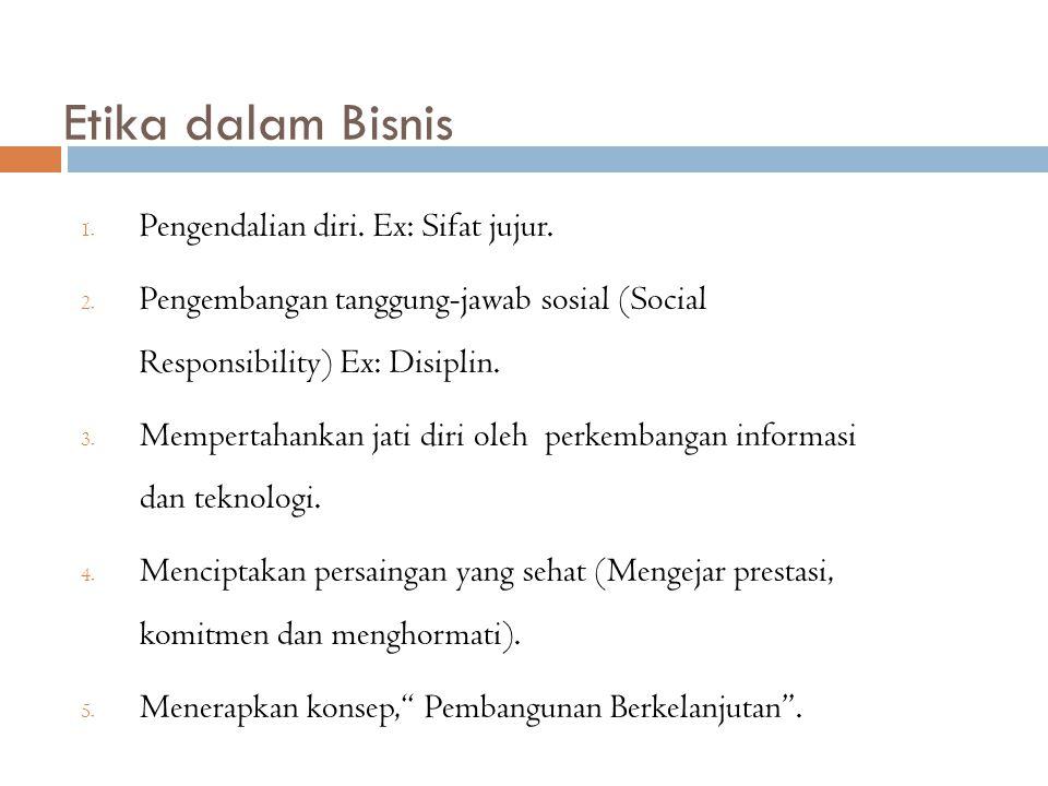Etika dalam Bisnis 1. Pengendalian diri. Ex: Sifat jujur. 2. Pengembangan tanggung-jawab sosial (Social Responsibility) Ex: Disiplin. 3. Mempertahanka