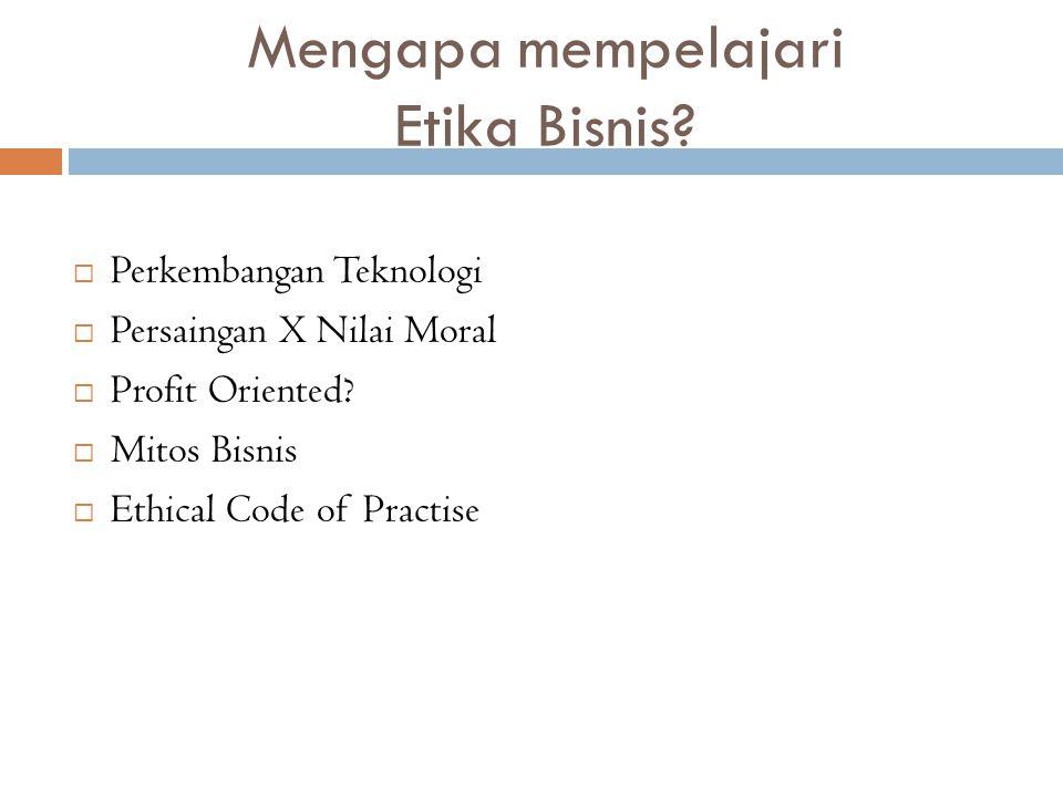 Mengapa mempelajari Etika Bisnis?  Perkembangan Teknologi  Persaingan X Nilai Moral  Profit Oriented?  Mitos Bisnis  Ethical Code of Practise