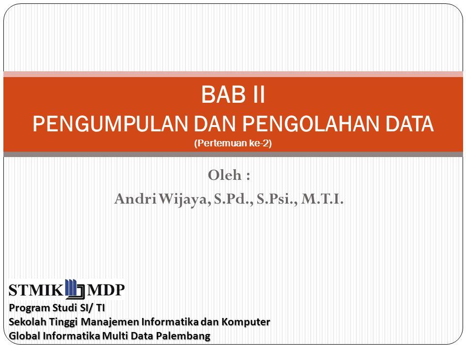 Oleh : Andri Wijaya, S.Pd., S.Psi., M.T.I. BAB II PENGUMPULAN DAN PENGOLAHAN DATA (Pertemuan ke-2) Program Studi SI/ TI Sekolah Tinggi Manajemen Infor
