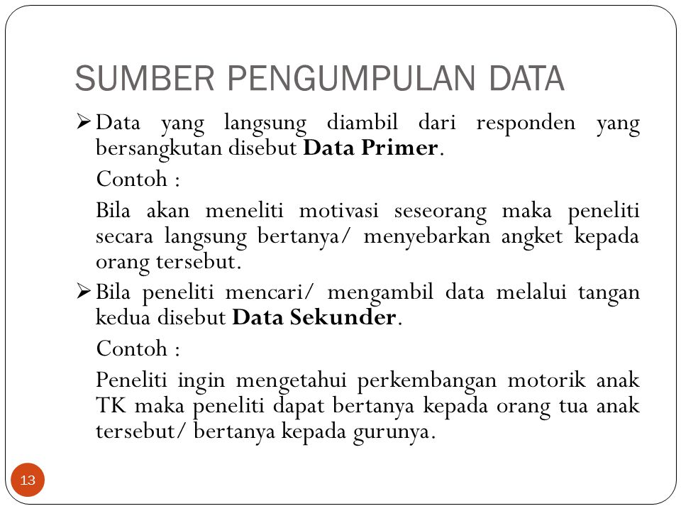 SUMBER PENGUMPULAN DATA  Data yang langsung diambil dari responden yang bersangkutan disebut Data Primer. Contoh : Bila akan meneliti motivasi seseor