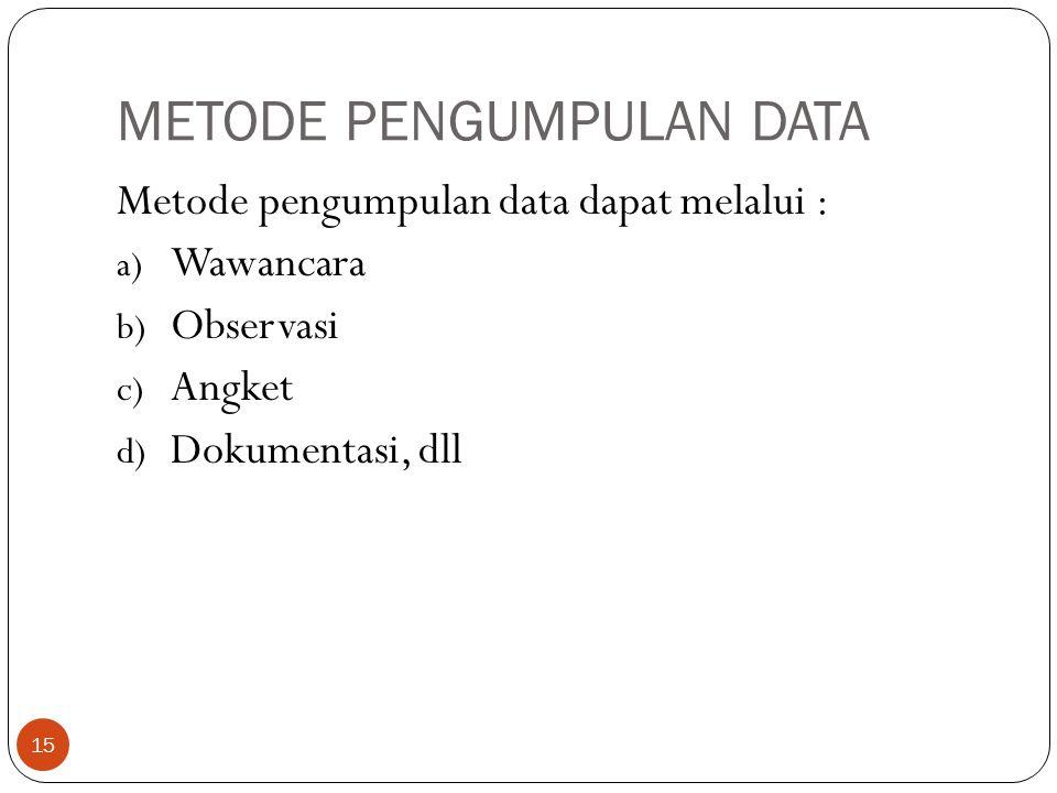 METODE PENGUMPULAN DATA Metode pengumpulan data dapat melalui : a) Wawancara b) Observasi c) Angket d) Dokumentasi, dll 15