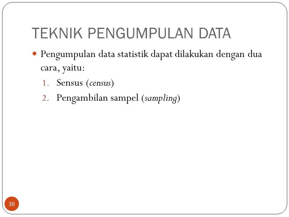 TEKNIK PENGUMPULAN DATA Pengumpulan data statistik dapat dilakukan dengan dua cara, yaitu: 1. Sensus (census) 2. Pengambilan sampel (sampling) 16