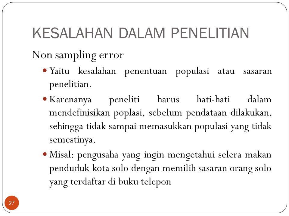 KESALAHAN DALAM PENELITIAN Non sampling error Yaitu kesalahan penentuan populasi atau sasaran penelitian. Karenanya peneliti harus hati-hati dalam men