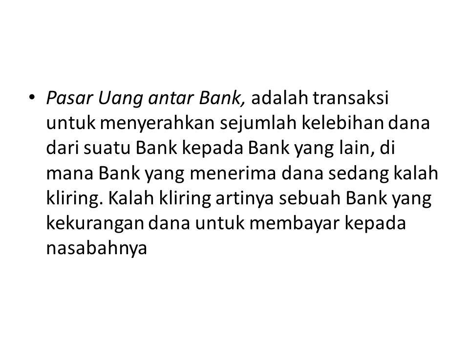 Pasar Uang antar Bank, adalah transaksi untuk menyerahkan sejumlah kelebihan dana dari suatu Bank kepada Bank yang lain, di mana Bank yang menerima da