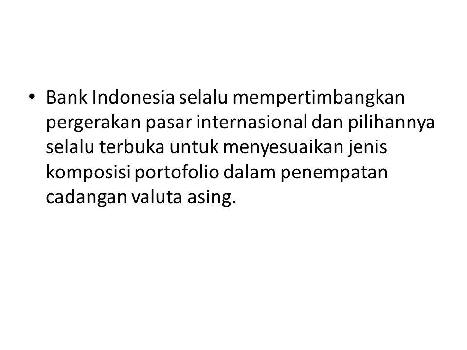 Bank Indonesia selalu mempertimbangkan pergerakan pasar internasional dan pilihannya selalu terbuka untuk menyesuaikan jenis komposisi portofolio dala