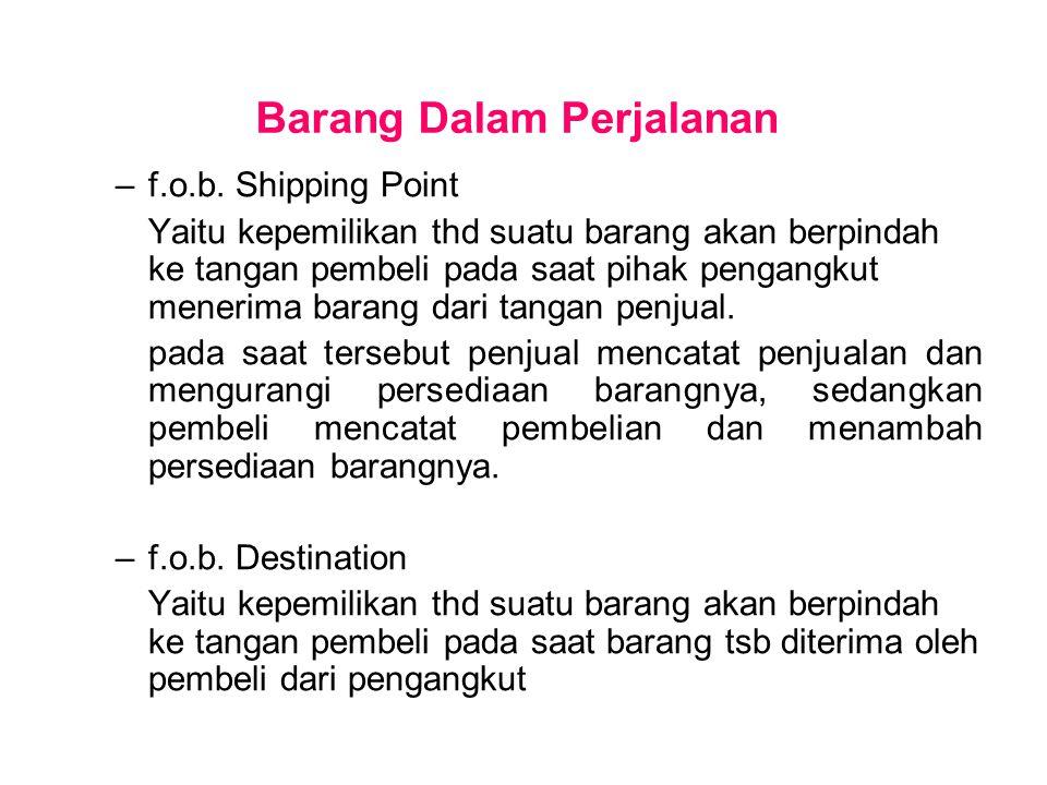 Barang Dalam Perjalanan –f.o.b. Shipping Point Yaitu kepemilikan thd suatu barang akan berpindah ke tangan pembeli pada saat pihak pengangkut menerima