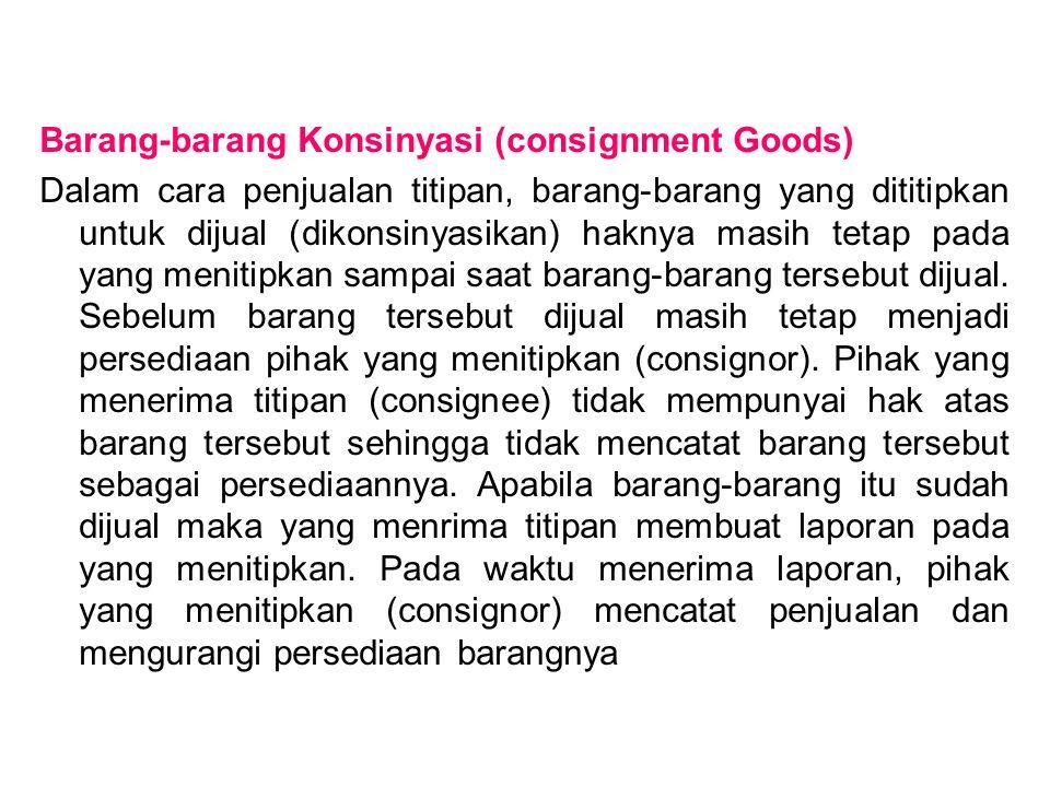 Barang-barang Konsinyasi (consignment Goods) Dalam cara penjualan titipan, barang-barang yang dititipkan untuk dijual (dikonsinyasikan) haknya masih t