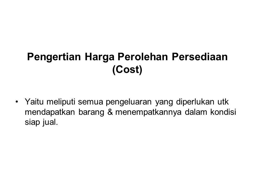 Pengertian Harga Perolehan Persediaan (Cost) Yaitu meliputi semua pengeluaran yang diperlukan utk mendapatkan barang & menempatkannya dalam kondisi si