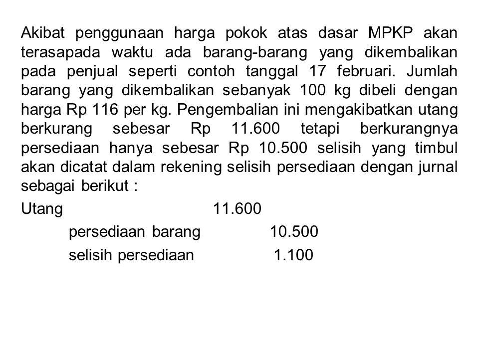 Akibat penggunaan harga pokok atas dasar MPKP akan terasapada waktu ada barang-barang yang dikembalikan pada penjual seperti contoh tanggal 17 februar