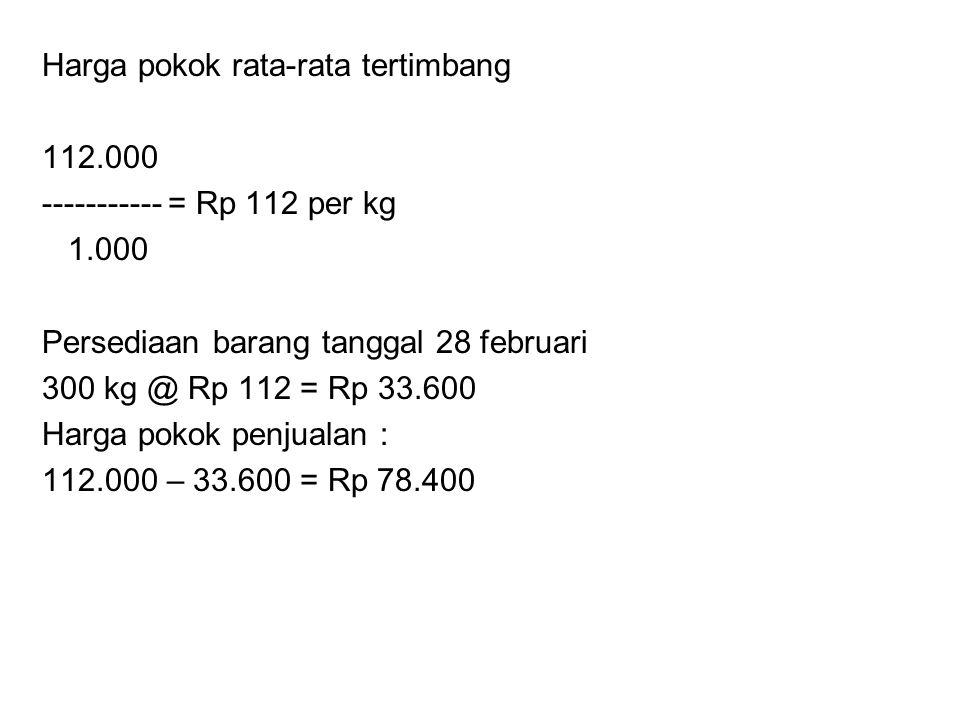 Harga pokok rata-rata tertimbang 112.000 ----------- = Rp 112 per kg 1.000 Persediaan barang tanggal 28 februari 300 kg @ Rp 112 = Rp 33.600 Harga pok