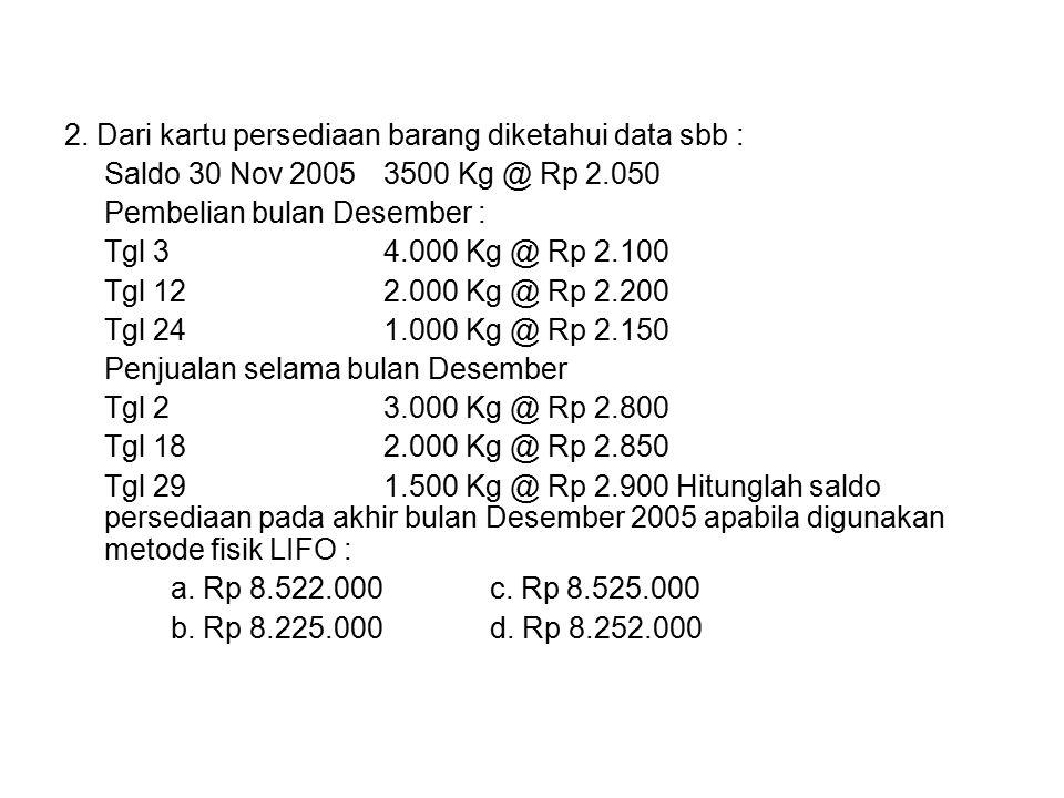 2. Dari kartu persediaan barang diketahui data sbb : Saldo 30 Nov 2005 3500 Kg @ Rp 2.050 Pembelian bulan Desember : Tgl 34.000 Kg @ Rp 2.100 Tgl 122.