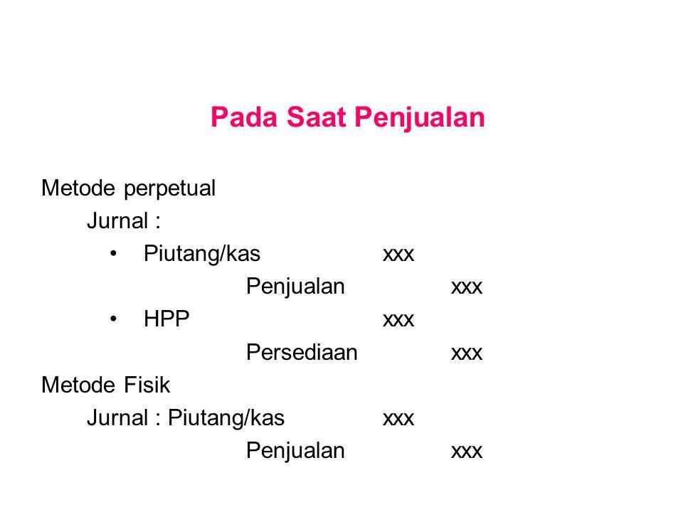 Pada Saat Penjualan Metode perpetual Jurnal : Piutang/kasxxx Penjualanxxx HPPxxx Persediaanxxx Metode Fisik Jurnal : Piutang/kasxxx Penjualanxxx