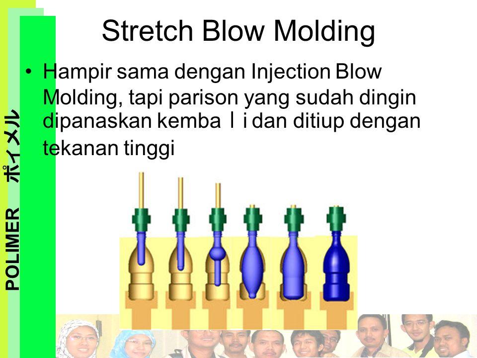 POLIMER ポィメル Hampir sama dengan Injection Blow Molding, tapi parison yang sudah dingin dipanaskan kemba l i dan ditiup dengan tekanan tinggi Stretch B