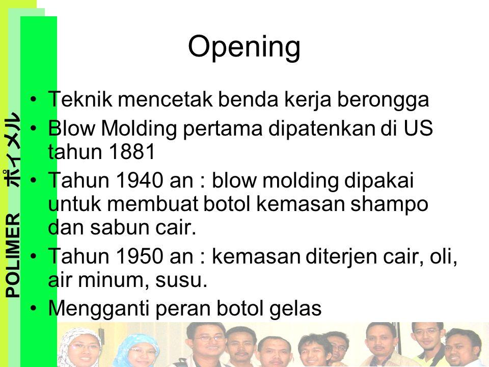 POLIMER ポィメル Opening Teknik mencetak benda kerja berongga Blow Molding pertama dipatenkan di US tahun 1881 Tahun 1940 an : blow molding dipakai untuk