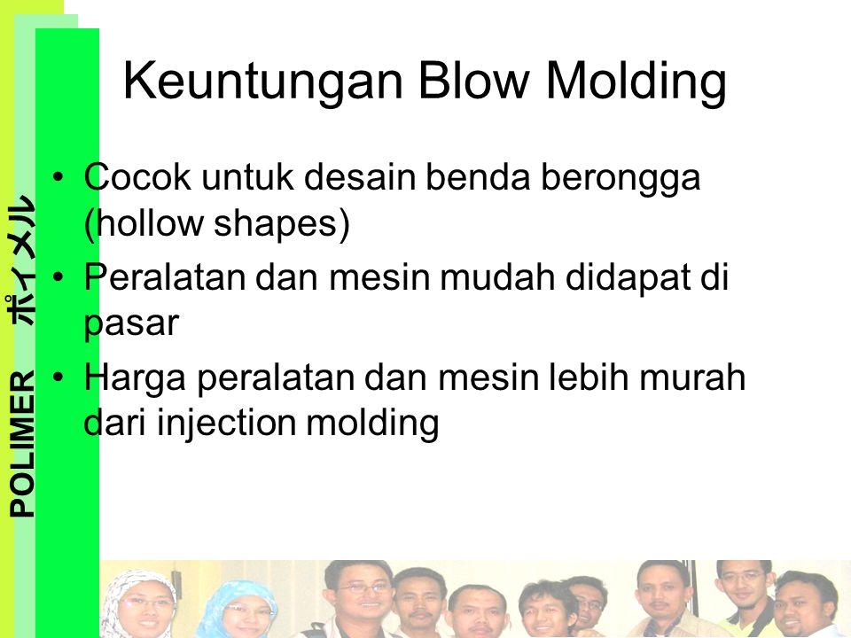 POLIMER ポィメル Keuntungan Blow Molding Cocok untuk desain benda berongga (hollow shapes) Peralatan dan mesin mudah didapat di pasar Harga peralatan dan