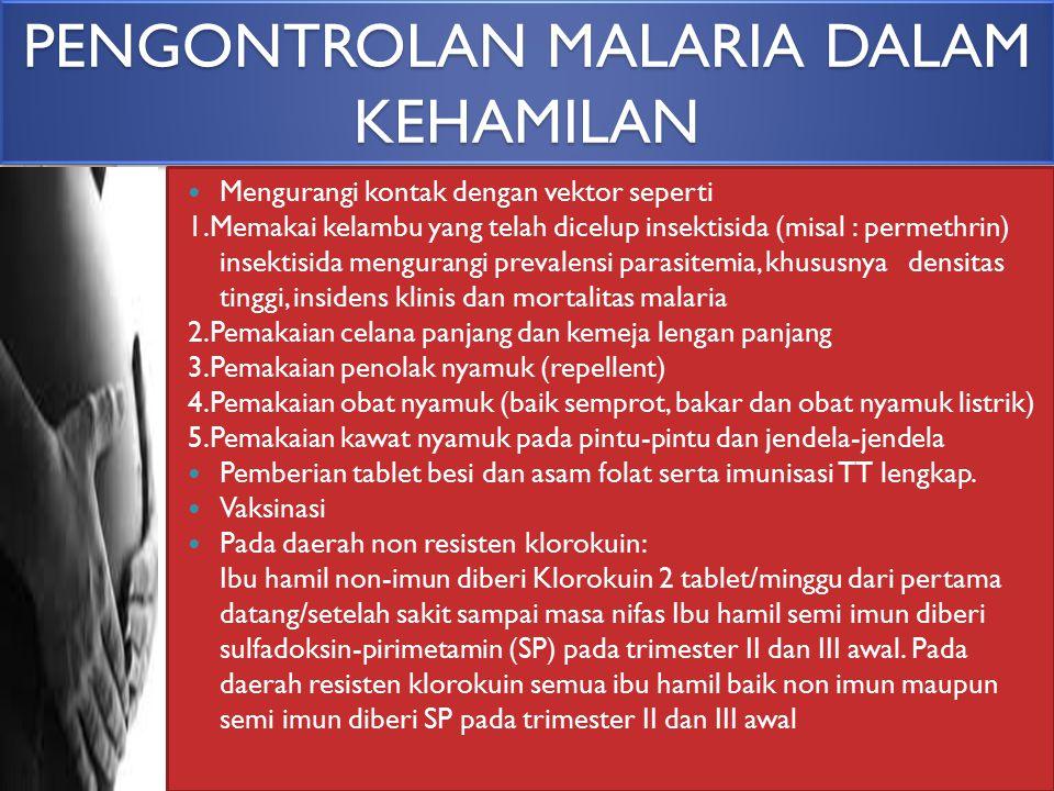 PENGONTROLAN MALARIA DALAM KEHAMILAN Mengurangi kontak dengan vektor seperti 1.Memakai kelambu yang telah dicelup insektisida (misal : permethrin) ins